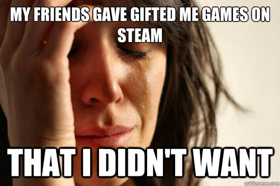 my friends gave gifted me games on steam that i didnt want - First World Problems