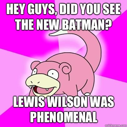 hey guys did you see the new batman Lewis Wilson was phenome - Slowpoke