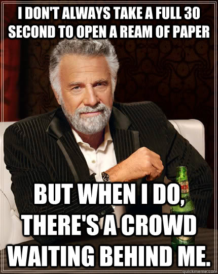 i dont always take a full 30 second to open a ream of paper - The Most Interesting Man In The World