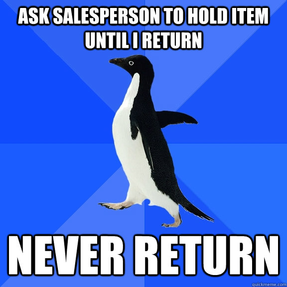 ask salesperson to hold item until i return never return - Socially Awkward Penguin