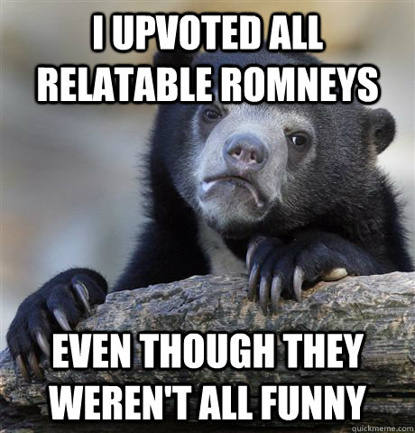 i upvoted all relatable romneys even though they werent all - Confession Bear