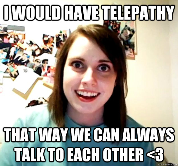 i would have telepathy that way we can always talk to each o - Overly Attached Girlfriend