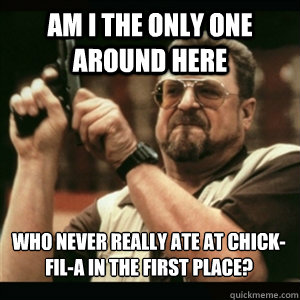 am i the only one around here who never really ate at chick - AM I THE ONLY ONE AROUND HERE