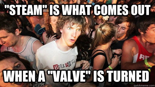 steam is what comes out when a valve is turned - Sudden Clarity Clarence