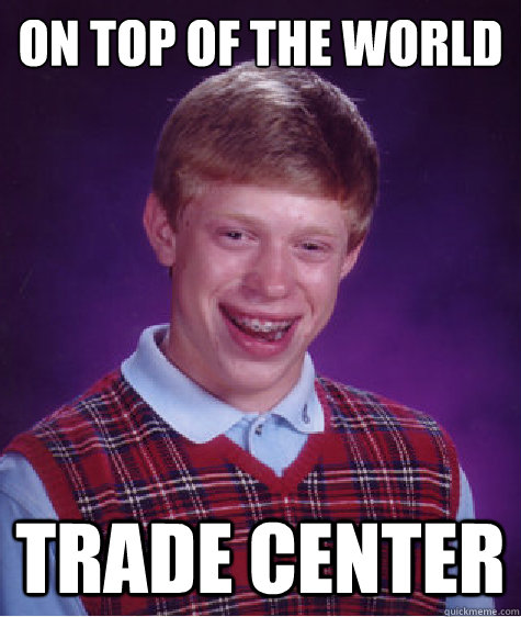 on top of the world trade center - Bad Luck Brian