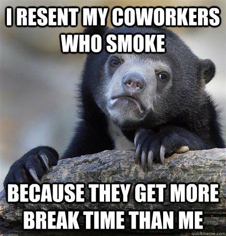 i resent my coworkers who smoke because they get more break  - Confession Bear