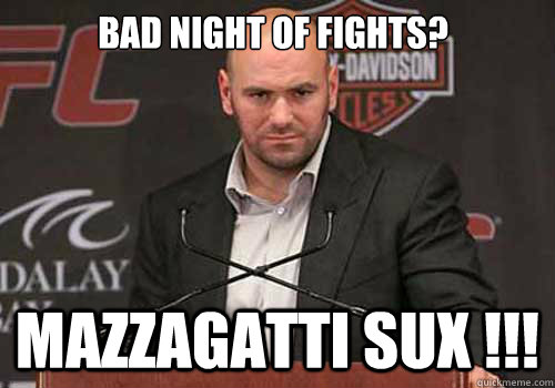 bad night of fights mazzagatti sux  - Good Guy Dana White