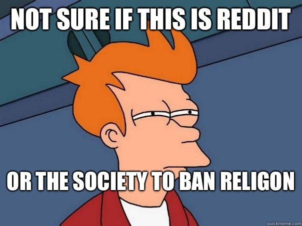 Not Sure If This is Reddit Or The Society To Ban Religon  - Futurama Fry