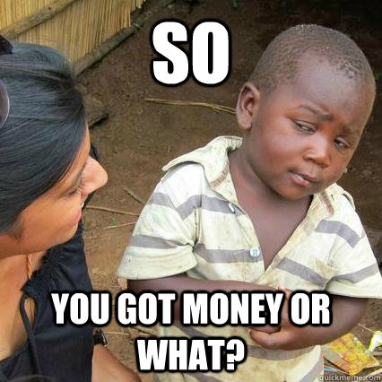 so you got money or what - 3rd world sceptical kid