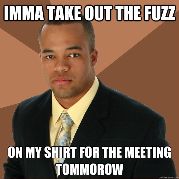 imma take out the fuzz on my shirt for the meeting tommorow - Successful Black Man