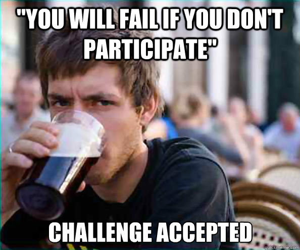you will fail if you dont participate challenge accepted - Lazy College Senior
