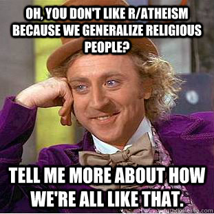 oh you dont like ratheism because we generalize religious - Condescending Wonka