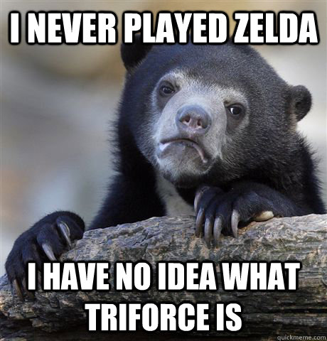 i never played zelda i have no idea what triforce is - Confession Bear