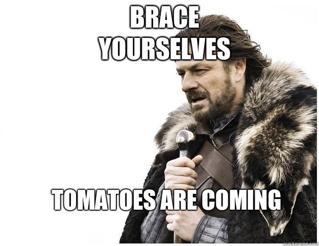 Brace yourselves tomatoes are coming - Imminent Ned