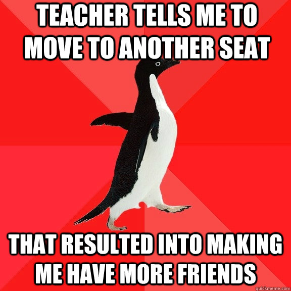 teacher tells me to move to another seat that resulted into  - Socially Awesome Penguin