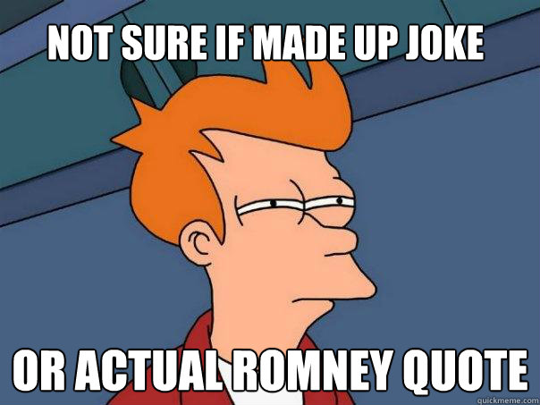 not sure if made up joke or actual romney quote - Futurama Fry
