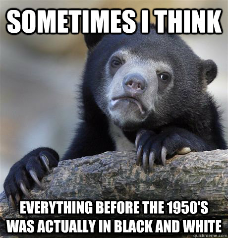 sometimes i think everything before the 1950s was actually - Confession Bear