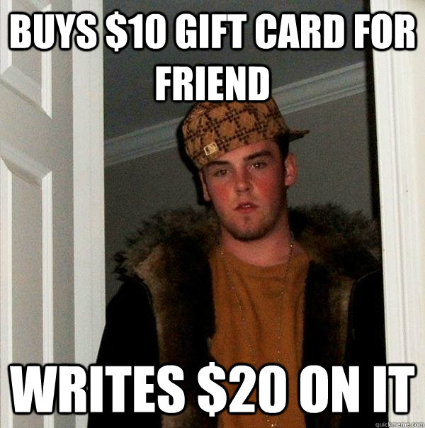 buys 10 gift card for friend writes 20 on it - Scumbag Steve