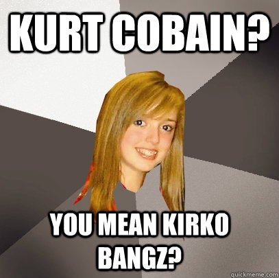 kurt cobain you mean kirko bangz - Musically Oblivious 8th Grader
