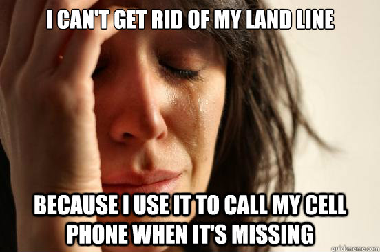 i cant get rid of my land line because i use it to call my  - First World Problems
