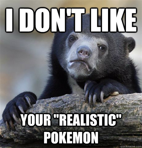 i dont like your realistic pokemon - Confession Bear