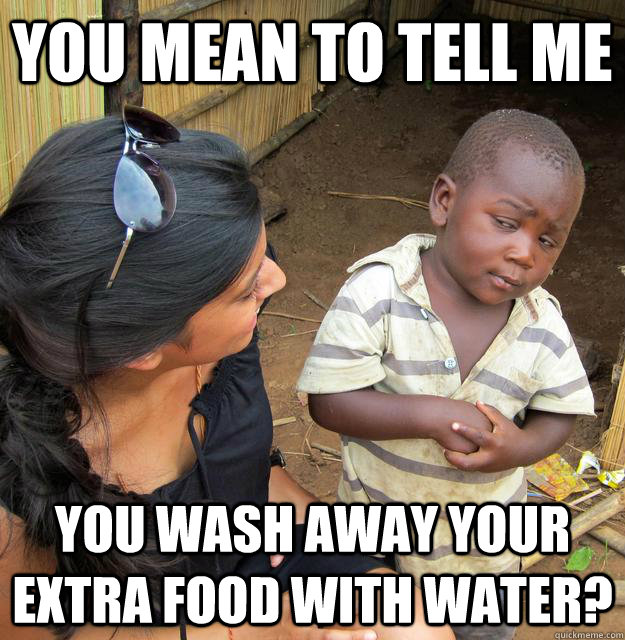 you mean to tell me you wash away your extra food with water - Skeptical Third World Child