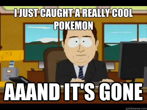 i just caught a really cool pokemon aaand its gone - And its gone