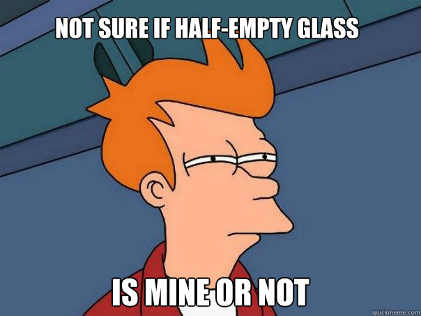 not sure if halfempty glass is mine or not - Futurama Fry