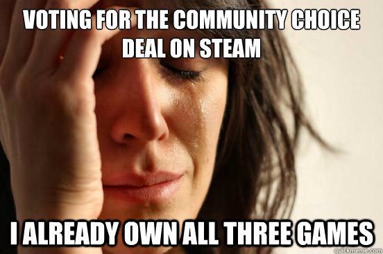 voting for the community choice deal on steam i already own  - First World Problems
