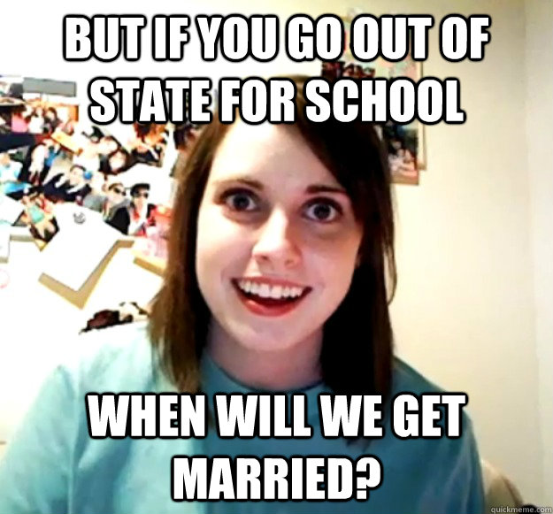 but if you go out of state for school when will we get marri - Overly Attached Girlfriend