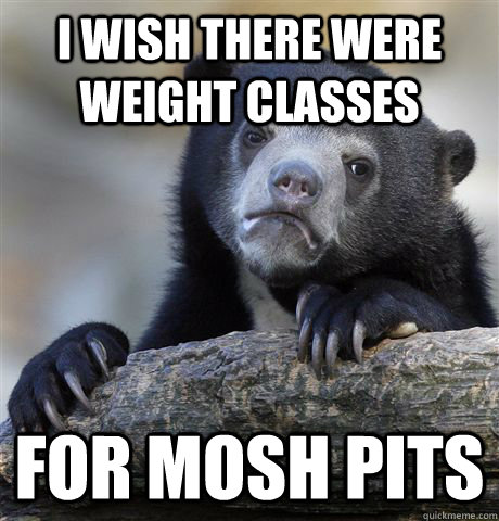 i wish there were weight classes for mosh pits - Confession Bear
