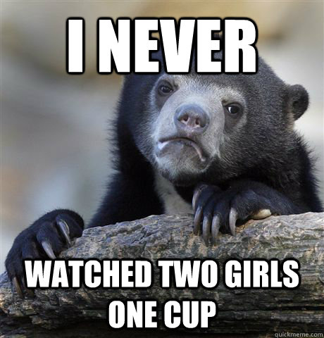 i never watched two girls one cup - Confession Bear