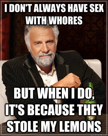 i dont always have sex with whores but when i do its beca - The Most Interesting Man In The World