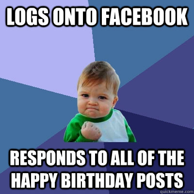 logs onto facebook responds to all of the happy birthday pos - Success Kid