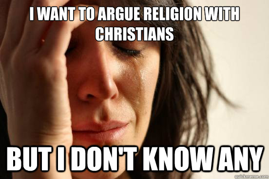 i want to argue religion with christians but i dont know an - First World Problems