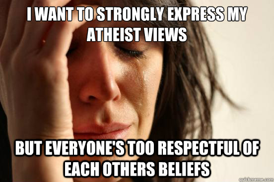 i want to strongly express my atheist views but everyones t - First World Problems
