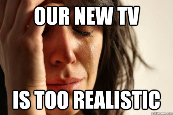 our new tv is too realistic - First World Problems