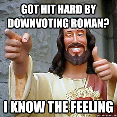 got hit hard by downvoting roman i know the feeling - Upvoting Buddy Christ