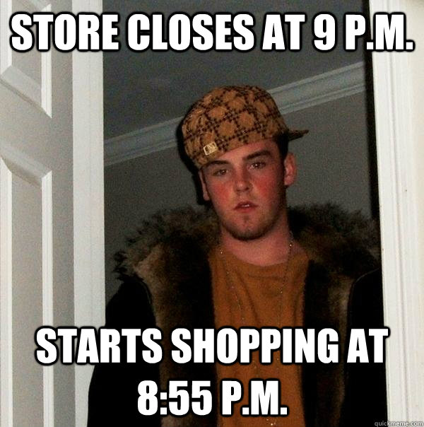 store closes at 9 pm starts shopping at 855 pm - Scumbag Steve