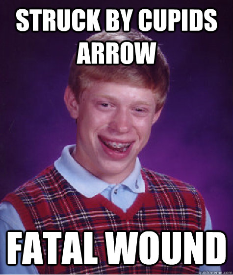 struck by cupids arrow fatal wound - Bad Luck Brian