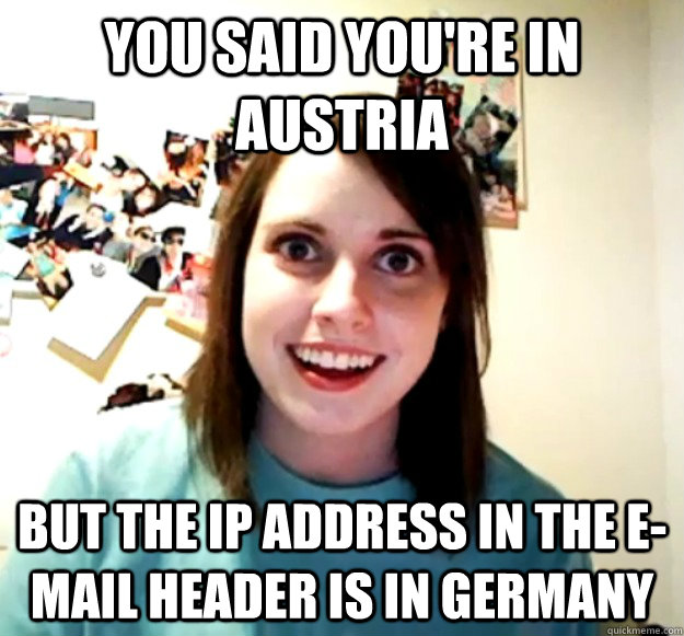 you said youre in austria but the ip address in the email  - Overly Attached Girlfriend