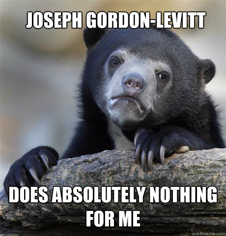 joseph gordonlevitt does absolutely nothing for me - Confession Bear