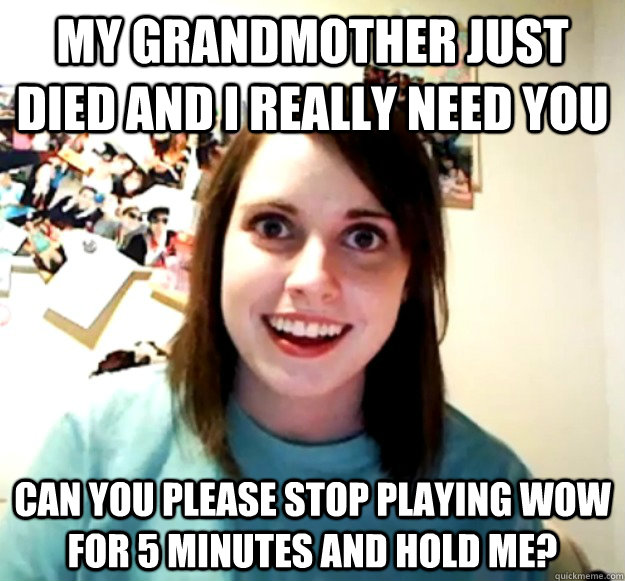 my grandmother just died and i really need you can you pleas - Overly Attached Girlfriend