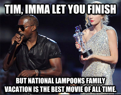 tim imma let you finish but national lampoons family vacati - Imma let you finish