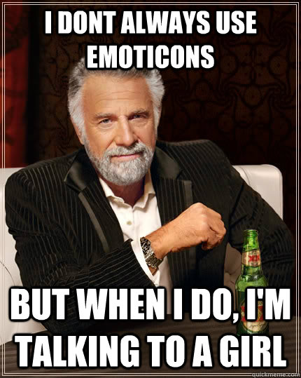 i dont always use emoticons but when i do im talking to a  - The Most Interesting Man In The World