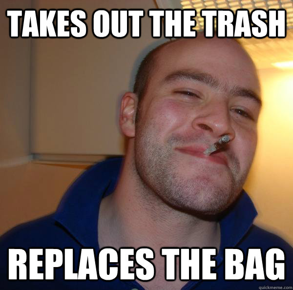 takes out the trash replaces the bag - Good Guy Greg