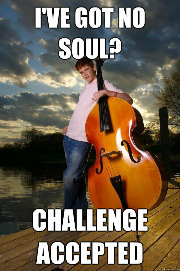 ive got no soul challenge accepted - Over-confident Bassist