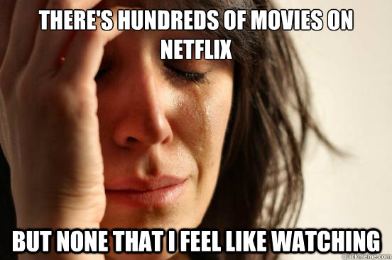 theres hundreds of movies on netflix but none that i feel l - First World Problems