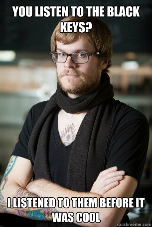 you listen to the black keys i listened to them before it w - Hipster Barista