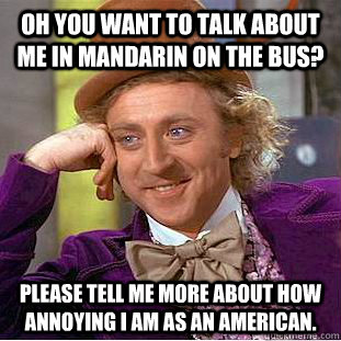 oh you want to talk about me in mandarin on the bus please  - Condescending Wonka